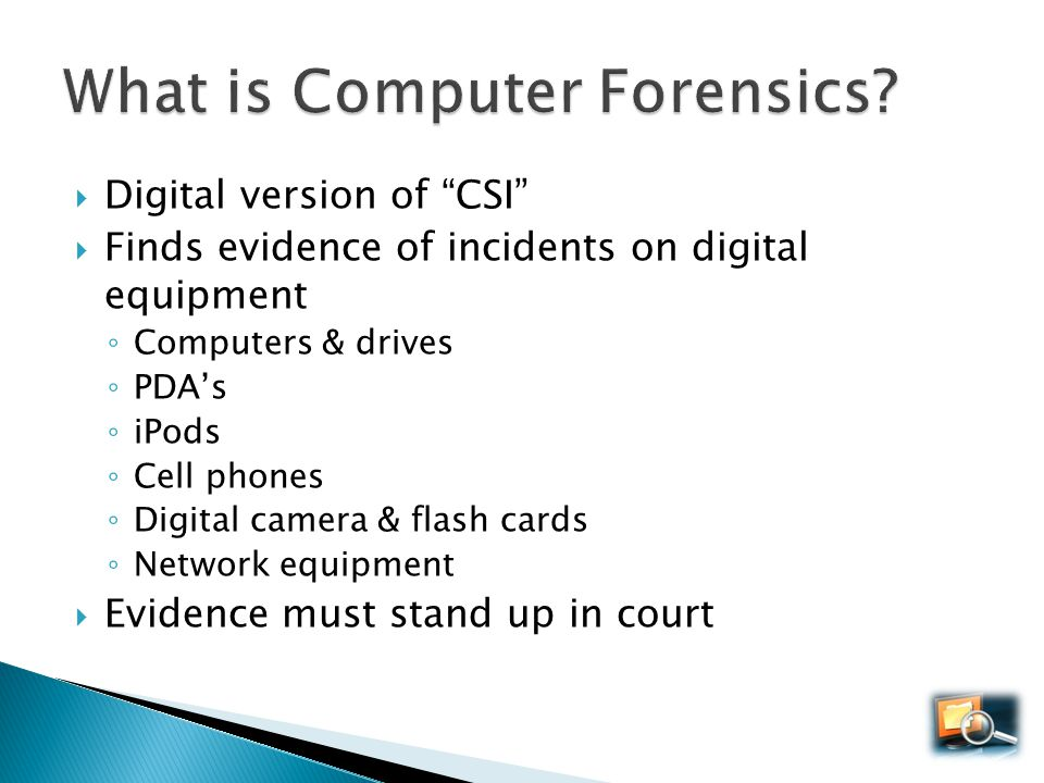 Digital version of CSI Finds evidence of incidents on digital equipment Computers & drives PDAs iPods Cell phones Digital camera & flash cards Network