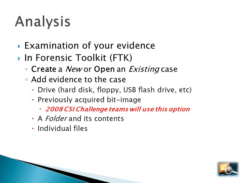 Examination of your evidence In Forensic Toolkit (FTK) Create a New or Open an Existing case Add evidence to the case Drive (hard disk, floppy, USB fl
