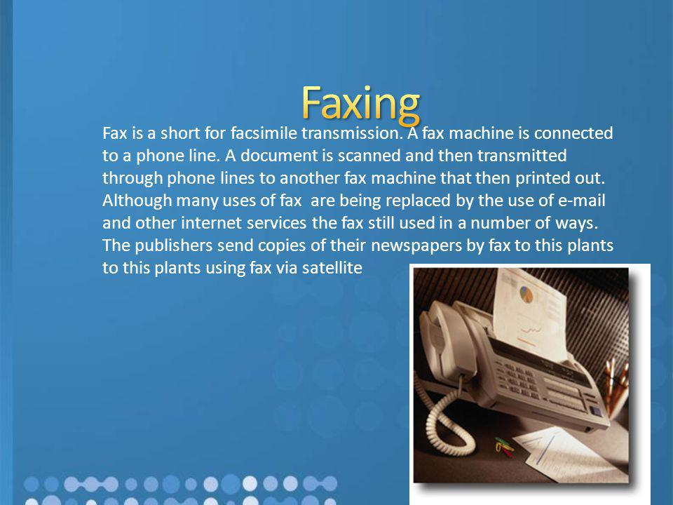 Fax is a short for facsimile transmission. A fax machine is connected to a phone line. A document is scanned and then transmitted through phone lines