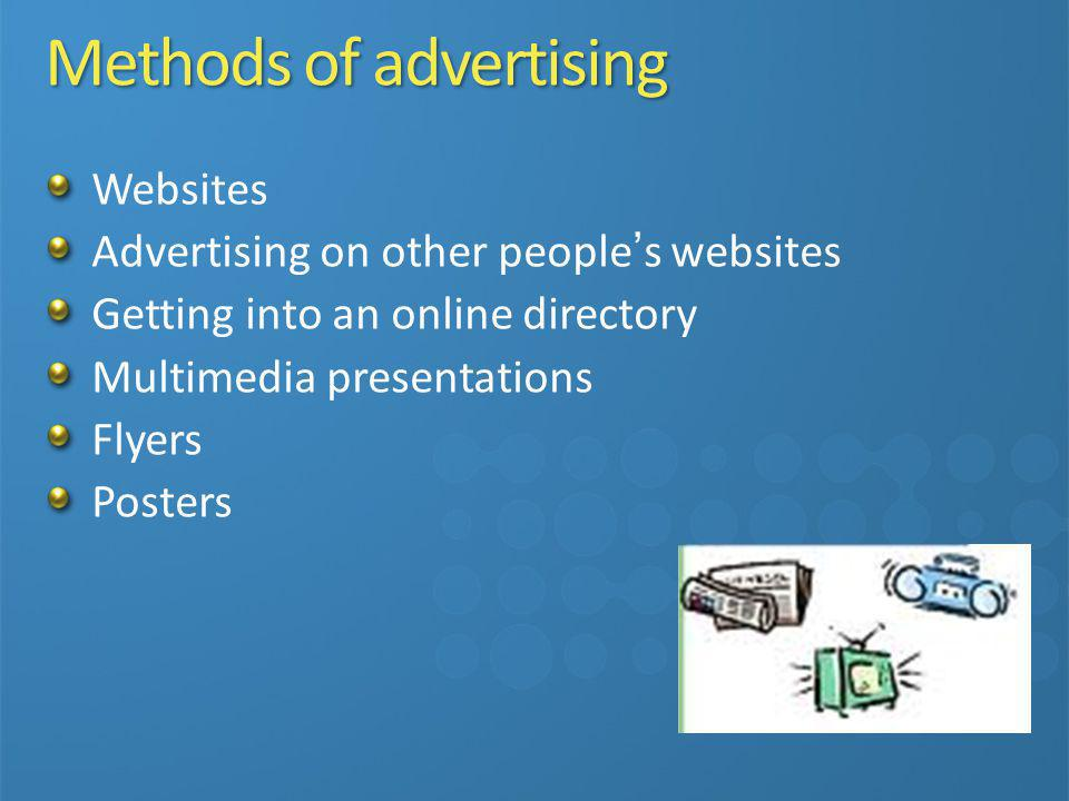 Methods of advertising Websites Advertising on other people s websites Getting into an online directory Multimedia presentations Flyers Posters