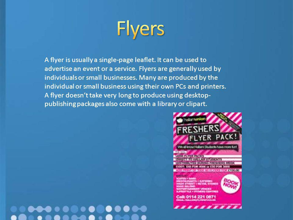 A flyer is usually a single-page leaflet. It can be used to advertise an event or a service. Flyers are generally used by individuals or small busines