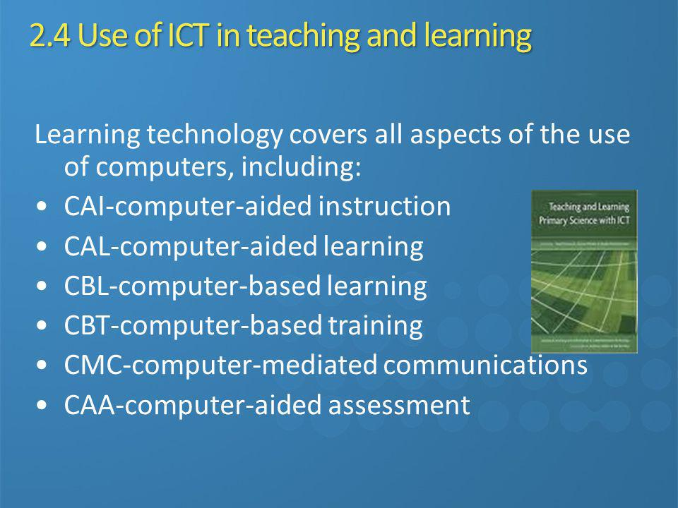 2.4 Use of ICT in teaching and learning Learning technology covers all aspects of the use of computers, including: CAI-computer-aided instruction CAL-
