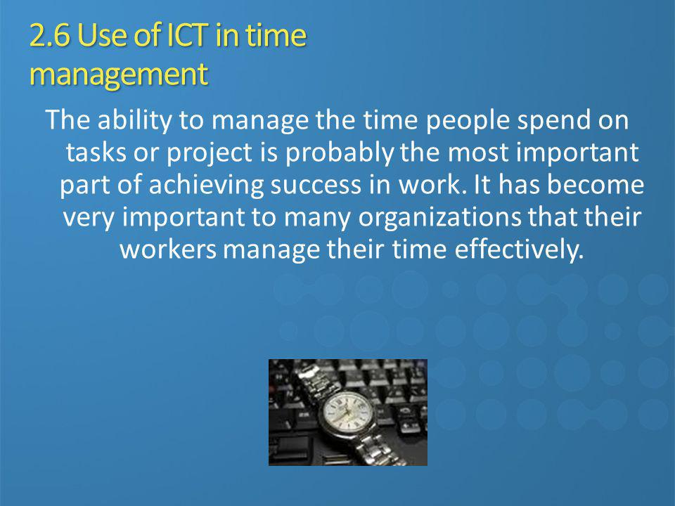 2.6 Use of ICT in time management The ability to manage the time people spend on tasks or project is probably the most important part of achieving suc