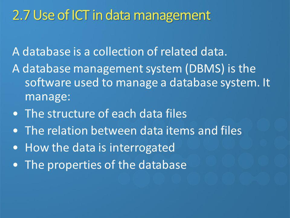 2.7 Use of ICT in data management A database is a collection of related data. A database management system (DBMS) is the software used to manage a dat