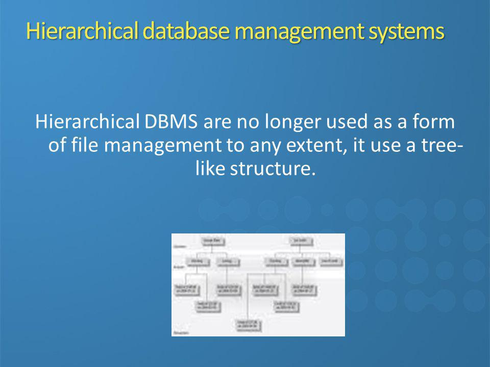 Hierarchical DBMS are no longer used as a form of file management to any extent, it use a tree- like structure.