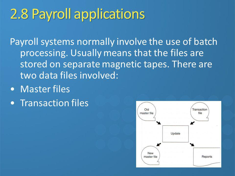 2.8 Payroll applications Payroll systems normally involve the use of batch processing. Usually means that the files are stored on separate magnetic ta