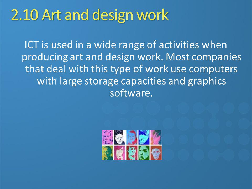 2.10 Art and design work ICT is used in a wide range of activities when producing art and design work. Most companies that deal with this type of work