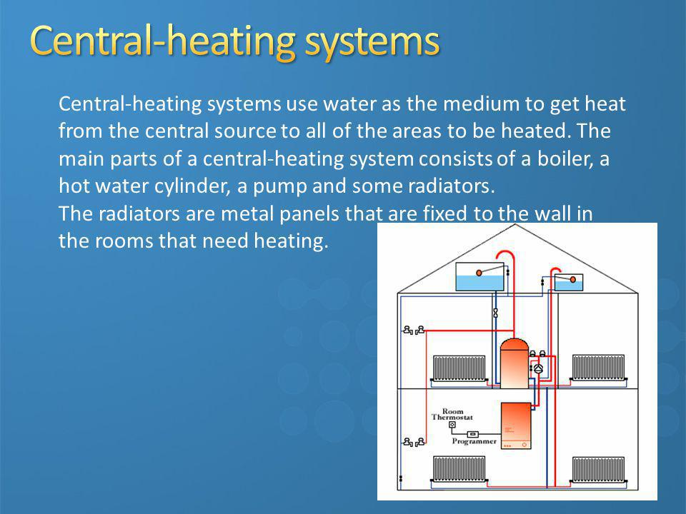 Central-heating systems use water as the medium to get heat from the central source to all of the areas to be heated. The main parts of a central-heat
