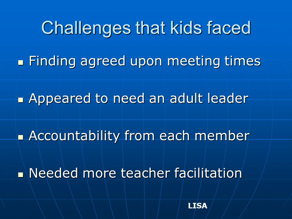 Challenges that kids faced Finding agreed upon meeting times Finding agreed upon meeting times Appeared to need an adult leader Appeared to need an adult leader Accountability from each member Accountability from each member Needed more teacher facilitation Needed more teacher facilitation LISA