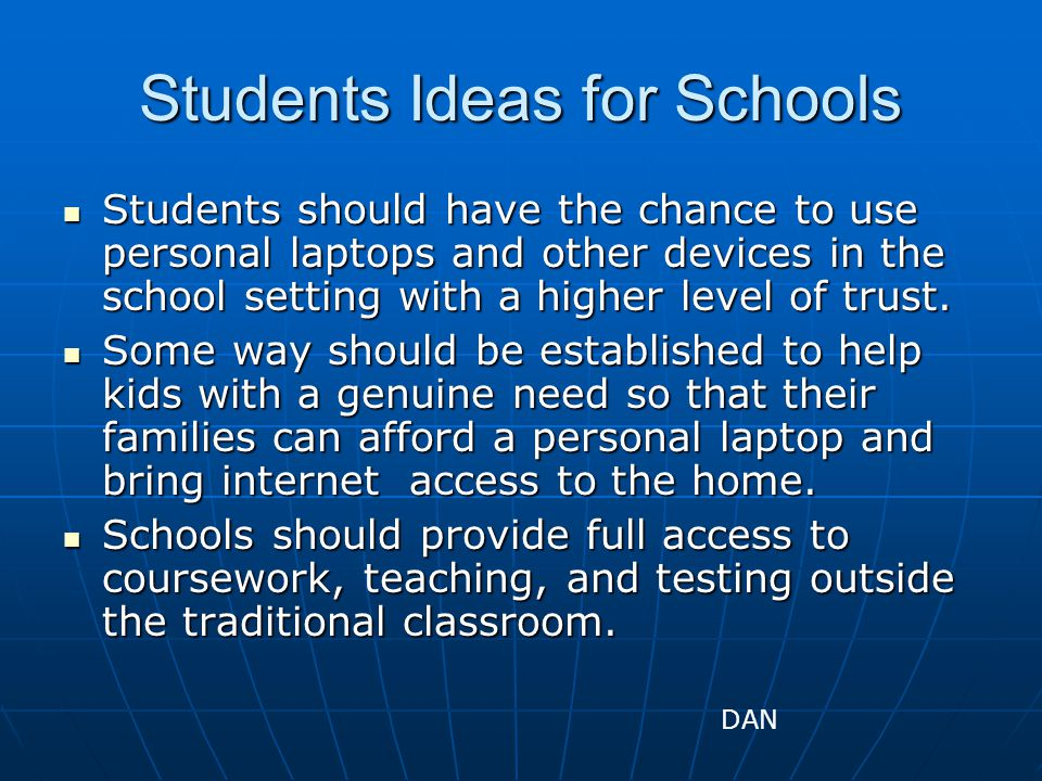 Students Ideas for Schools Students should have the chance to use personal laptops and other devices in the school setting with a higher level of trust.
