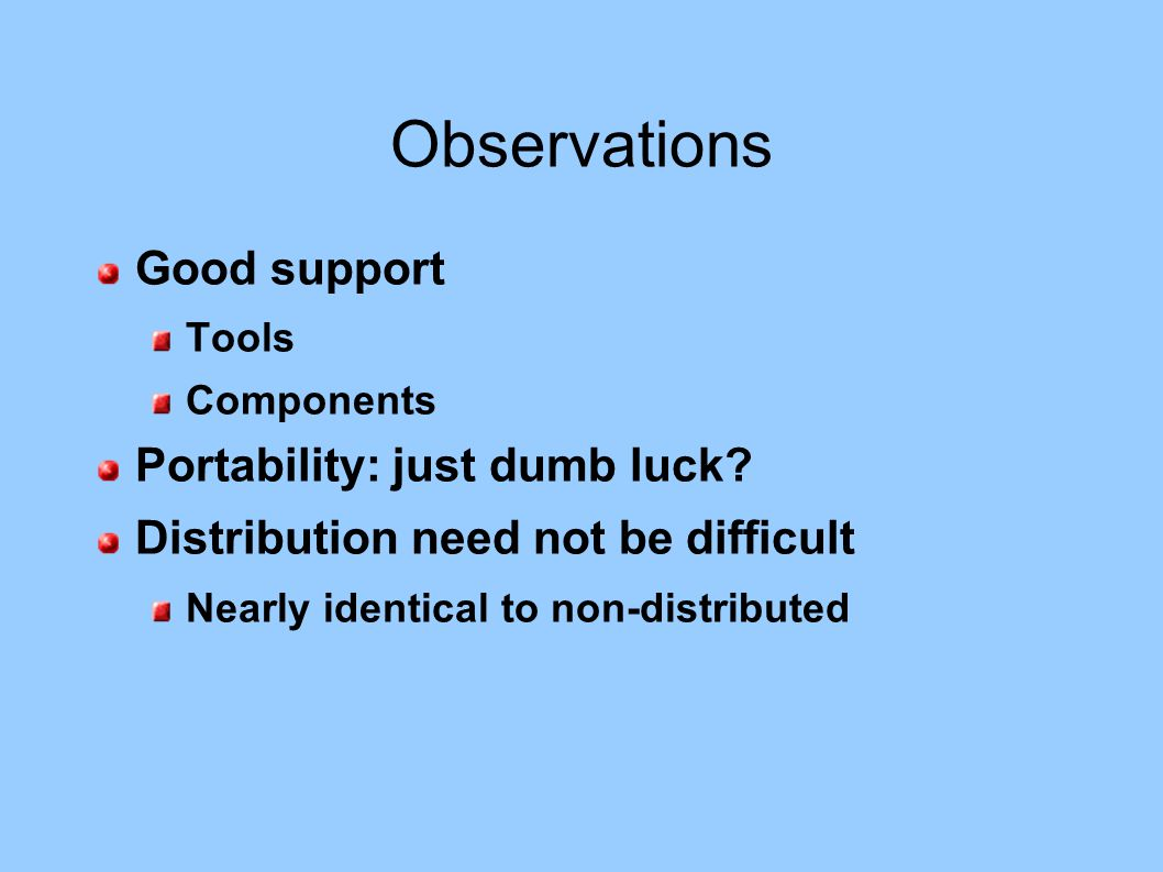 Observations Good support Tools Components Portability: just dumb luck? Distribution need not be difficult Nearly identical to non-distributed
