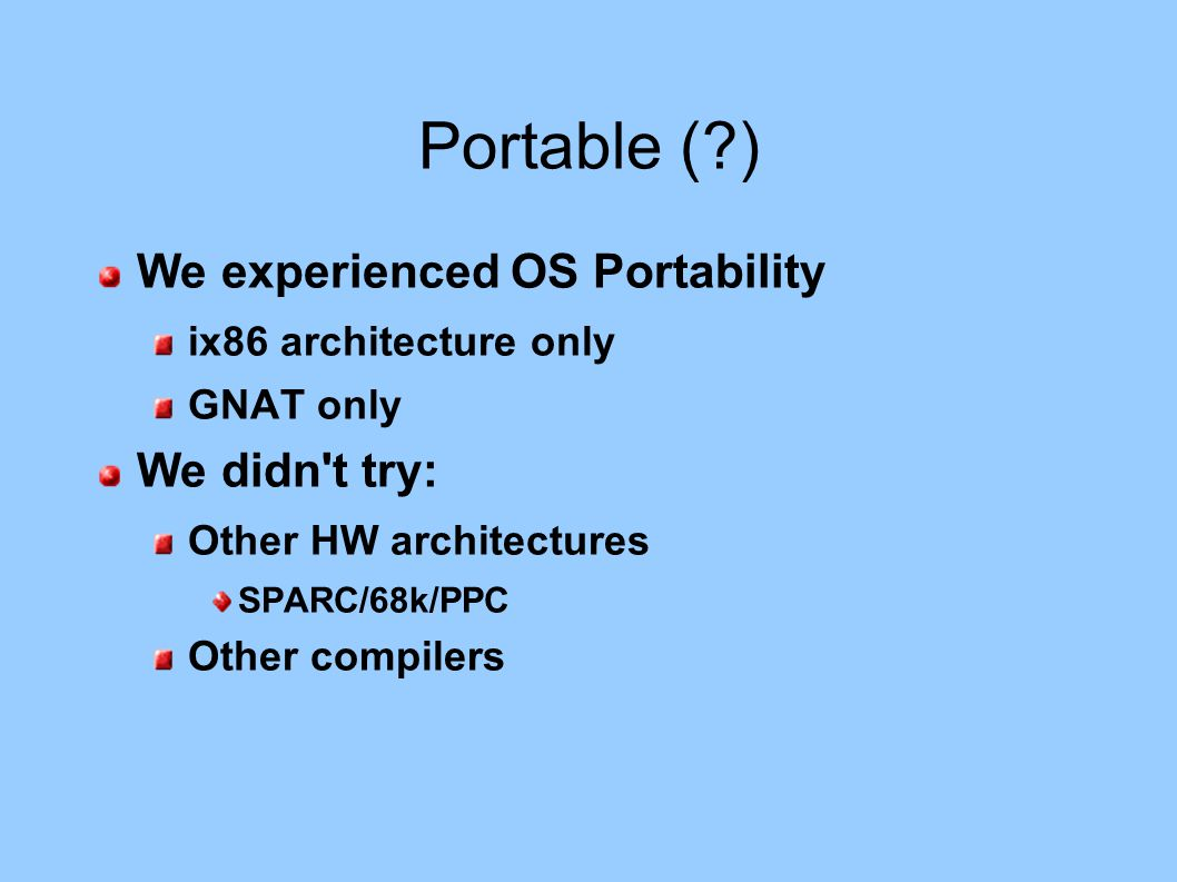 Portable (?) We experienced OS Portability ix86 architecture only GNAT only We didn't try: Other HW architectures SPARC/68k/PPC Other compilers
