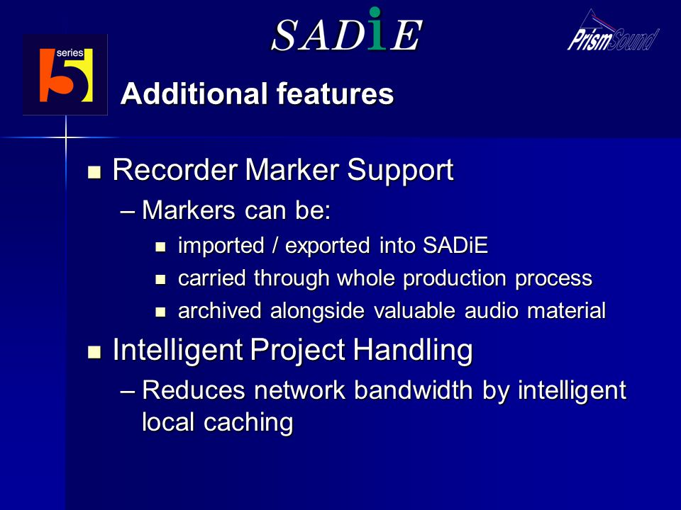 Additional features Recorder Marker Support Recorder Marker Support –Markers can be: imported / exported into SADiE imported / exported into SADiE carried through whole production process carried through whole production process archived alongside valuable audio material archived alongside valuable audio material Intelligent Project Handling Intelligent Project Handling –Reduces network bandwidth by intelligent local caching