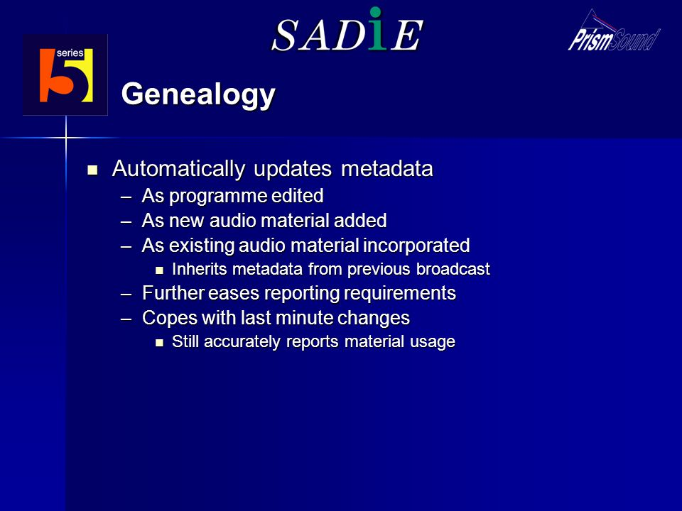 Genealogy Automatically updates metadata Automatically updates metadata –As programme edited –As new audio material added –As existing audio material incorporated Inherits metadata from previous broadcast Inherits metadata from previous broadcast –Further eases reporting requirements –Copes with last minute changes Still accurately reports material usage Still accurately reports material usage