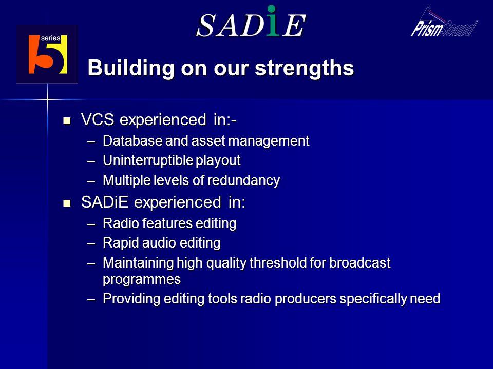 Building on our strengths VCS experienced in:- VCS experienced in:- –Database and asset management –Uninterruptible playout –Multiple levels of redundancy SADiE experienced in: SADiE experienced in: –Radio features editing –Rapid audio editing –Maintaining high quality threshold for broadcast programmes –Providing editing tools radio producers specifically need
