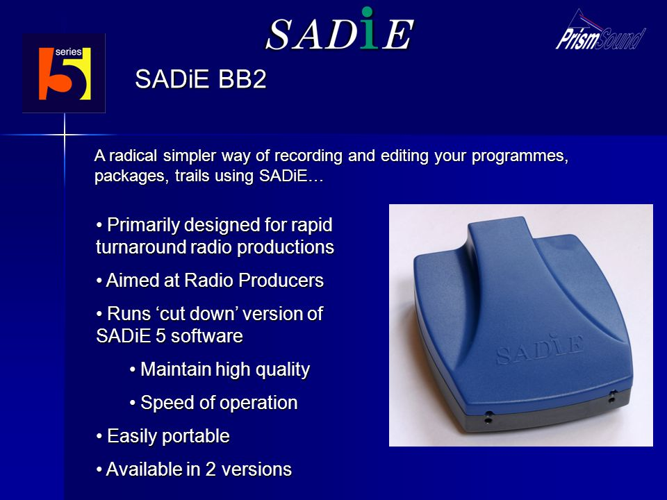 SADiE BB2 Primarily designed for rapid turnaround radio productions Primarily designed for rapid turnaround radio productions Aimed at Radio Producers Aimed at Radio Producers Runs cut down version of SADiE 5 software Runs cut down version of SADiE 5 software Maintain high quality Maintain high quality Speed of operation Speed of operation Easily portable Easily portable Available in 2 versions Available in 2 versions A radical simpler way of recording and editing your programmes, packages, trails using SADiE…