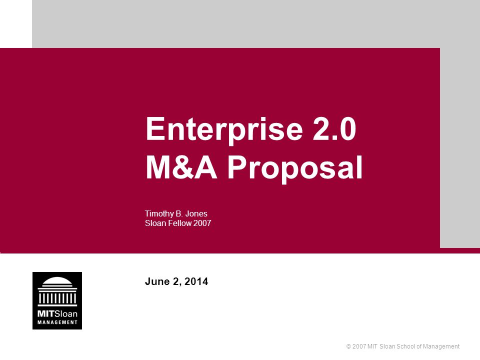 © 2007 MIT Sloan School of Management June 2, 2014 Enterprise 2.0 M&A Proposal Timothy B. Jones Sloan Fellow 2007