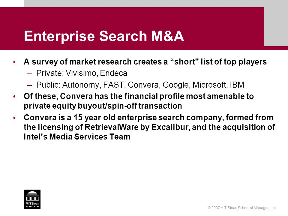 © 2007 MIT Sloan School of Management Enterprise Search M&A A survey of market research creates a short list of top players –Private: Vivisimo, Endeca