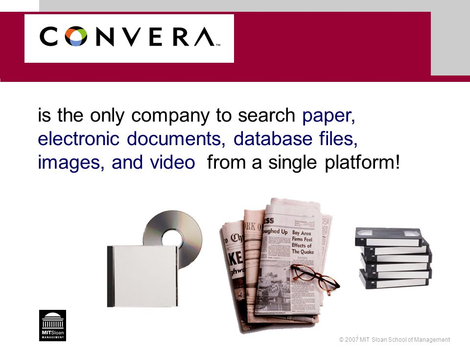 © 2007 MIT Sloan School of Management is the only company to search paper, electronic documents, database files, images, and video from a single platf