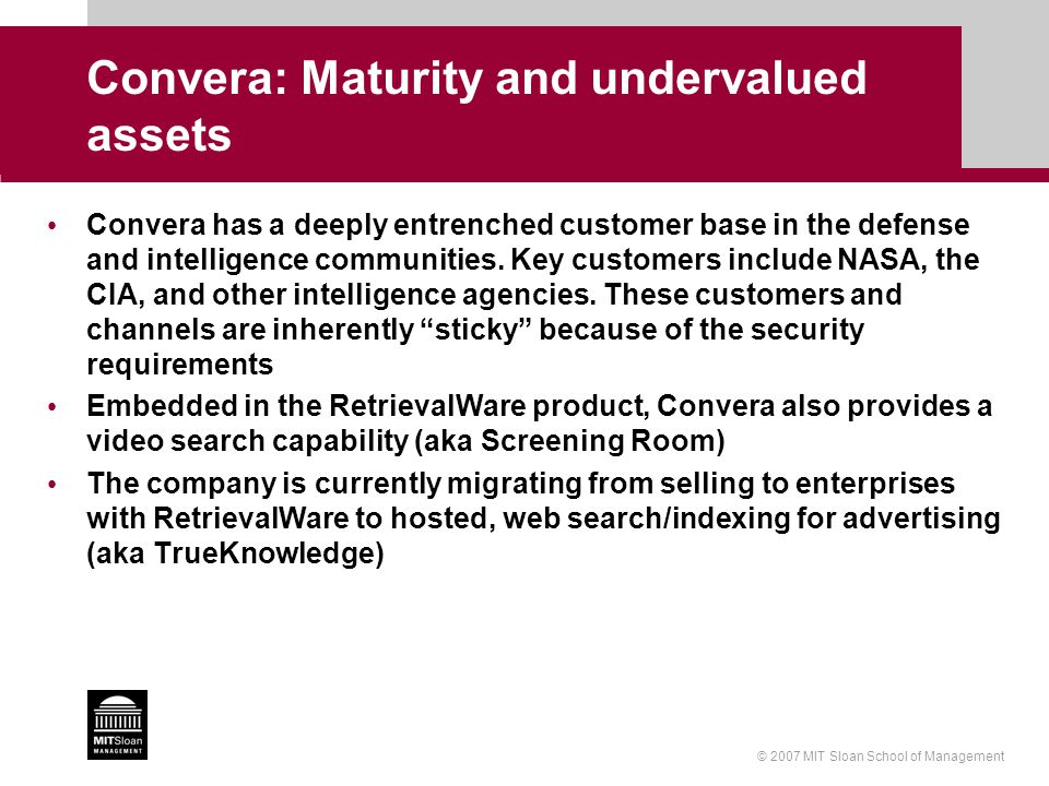 © 2007 MIT Sloan School of Management Convera: Maturity and undervalued assets Convera has a deeply entrenched customer base in the defense and intell