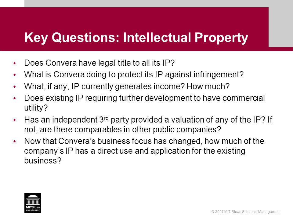 © 2007 MIT Sloan School of Management Key Questions: Intellectual Property Does Convera have legal title to all its IP? What is Convera doing to prote
