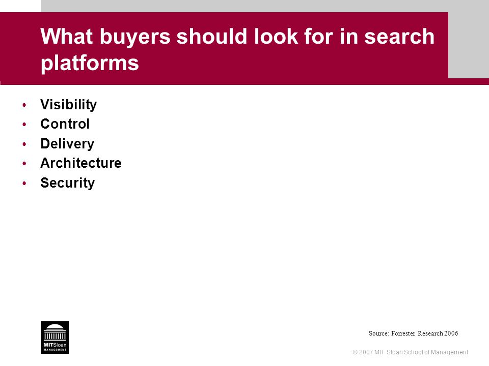 © 2007 MIT Sloan School of Management What buyers should look for in search platforms Visibility Control Delivery Architecture Security Source: Forres