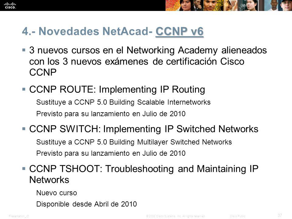 Presentation_ID 37 © 2008 Cisco Systems, Inc. All rights reserved.Cisco Public CCNP v6 4.- Novedades NetAcad- CCNP v6 3 nuevos cursos en el Networking
