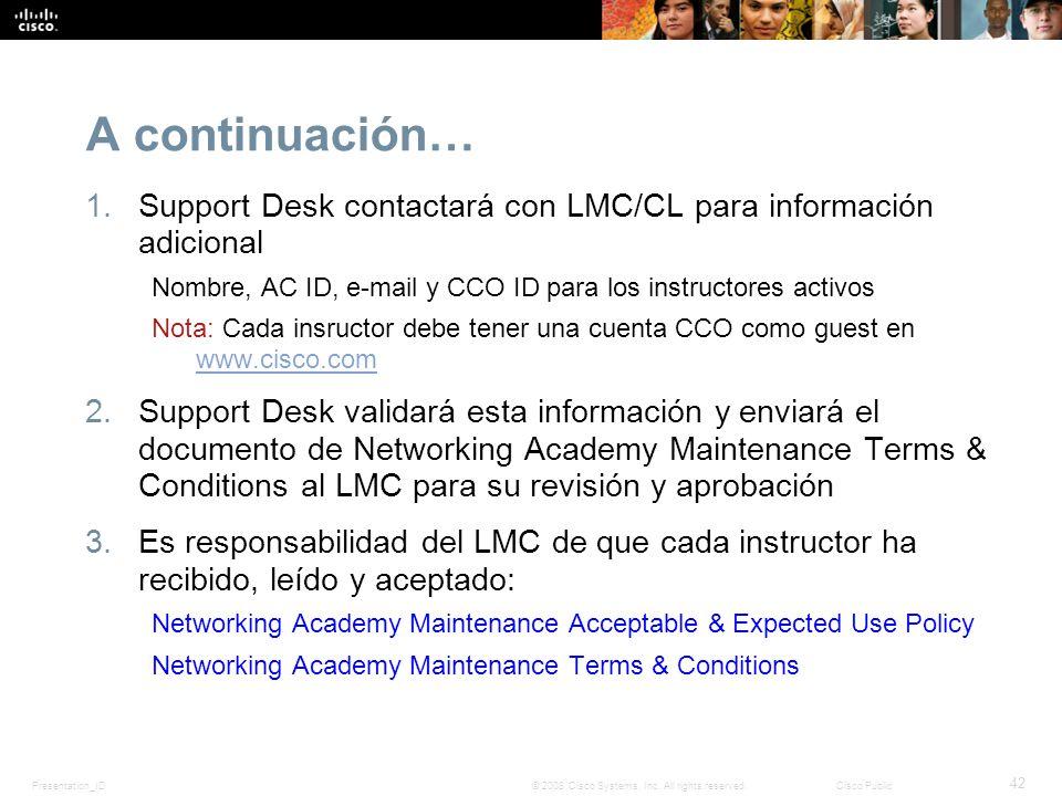Presentation_ID 42 © 2008 Cisco Systems, Inc. All rights reserved.Cisco Public A continuación… 1.Support Desk contactará con LMC/CL para información a