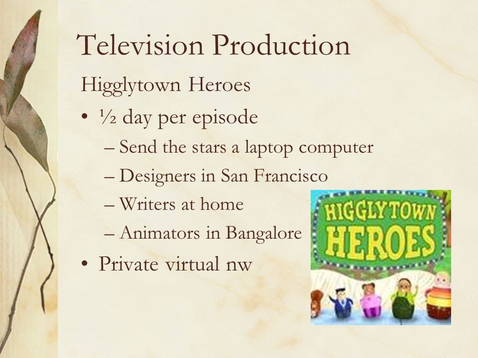 Television Production Higglytown Heroes ½ day per episode –Send the stars a laptop computer –Designers in San Francisco –Writers at home –Animators in Bangalore Private virtual nw
