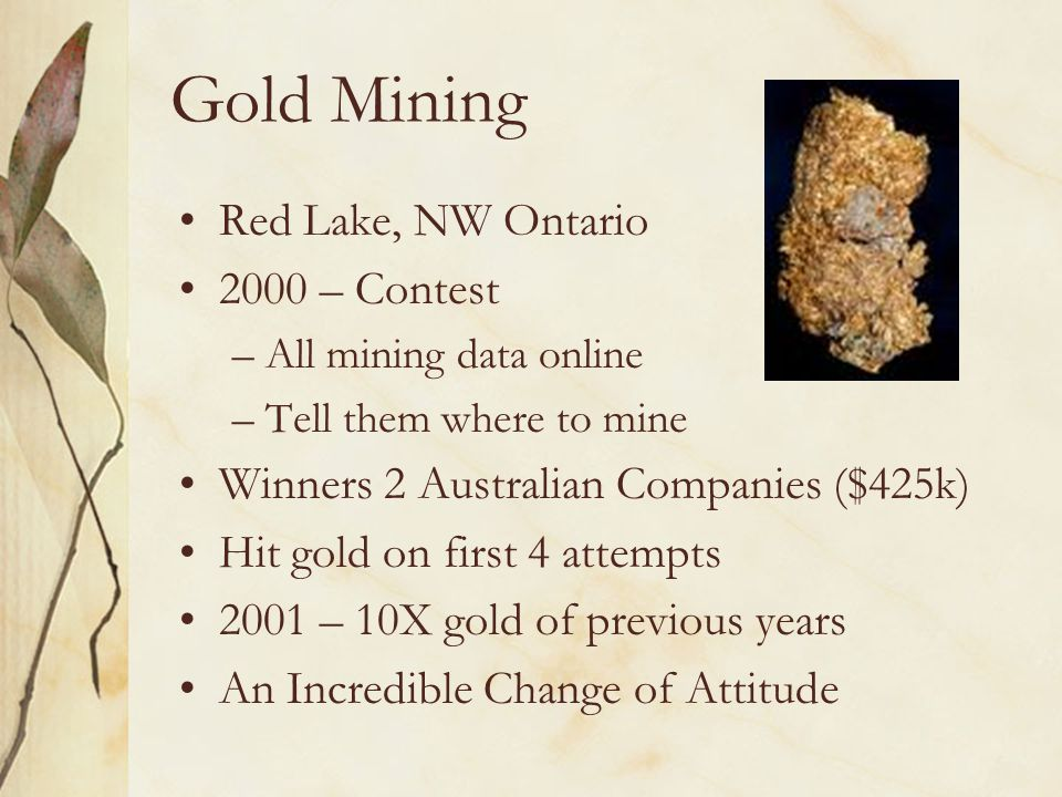 Gold Mining Red Lake, NW Ontario 2000 – Contest –All mining data online –Tell them where to mine Winners 2 Australian Companies ($425k) Hit gold on first 4 attempts 2001 – 10X gold of previous years An Incredible Change of Attitude