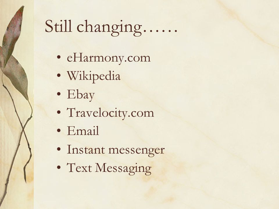 Still changing…… eHarmony.com Wikipedia Ebay Travelocity.com Email Instant messenger Text Messaging