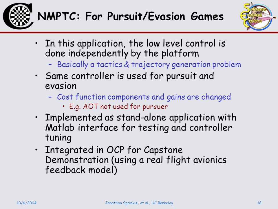 10/6/2004Jonathan Sprinkle, et al., UC Berkeley18 NMPTC: For Pursuit/Evasion Games In this application, the low level control is done independently by the platform –Basically a tactics & trajectory generation problem Same controller is used for pursuit and evasion –Cost function components and gains are changed E.g.