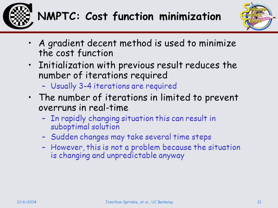 10/6/2004Jonathan Sprinkle, et al., UC Berkeley21 NMPTC: Cost function minimization A gradient decent method is used to minimize the cost function Initialization with previous result reduces the number of iterations required –Usually 3-4 iterations are required The number of iterations in limited to prevent overruns in real-time –In rapidly changing situation this can result in suboptimal solution –Sudden changes may take several time steps –However, this is not a problem because the situation is changing and unpredictable anyway