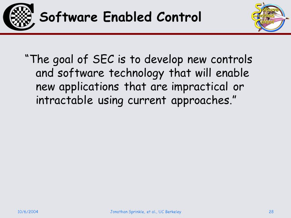 10/6/2004Jonathan Sprinkle, et al., UC Berkeley28 Software Enabled Control The goal of SEC is to develop new controls and software technology that will enable new applications that are impractical or intractable using current approaches.