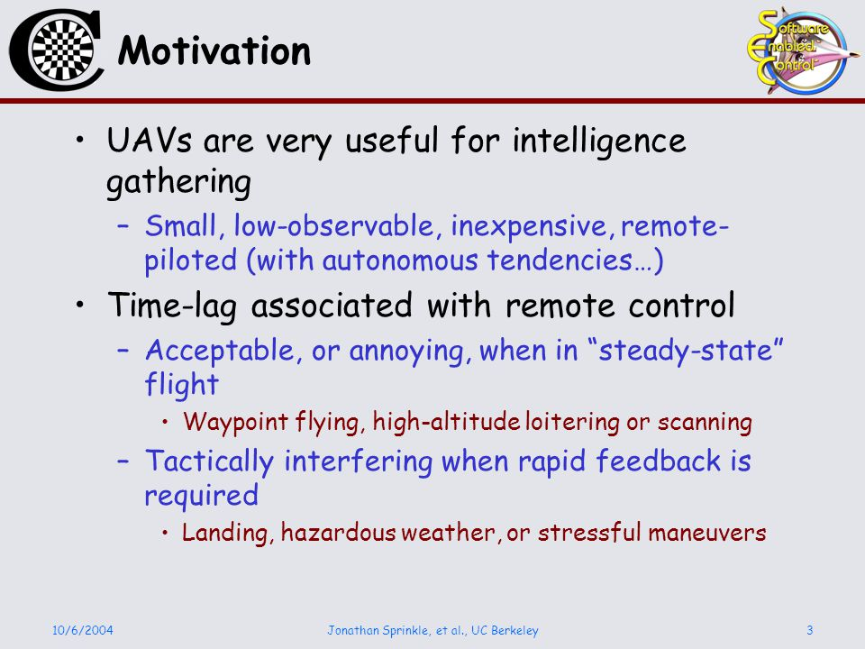 10/6/2004Jonathan Sprinkle, et al., UC Berkeley3 Motivation UAVs are very useful for intelligence gathering –Small, low-observable, inexpensive, remote- piloted (with autonomous tendencies…) Time-lag associated with remote control –Acceptable, or annoying, when in steady-state flight Waypoint flying, high-altitude loitering or scanning –Tactically interfering when rapid feedback is required Landing, hazardous weather, or stressful maneuvers