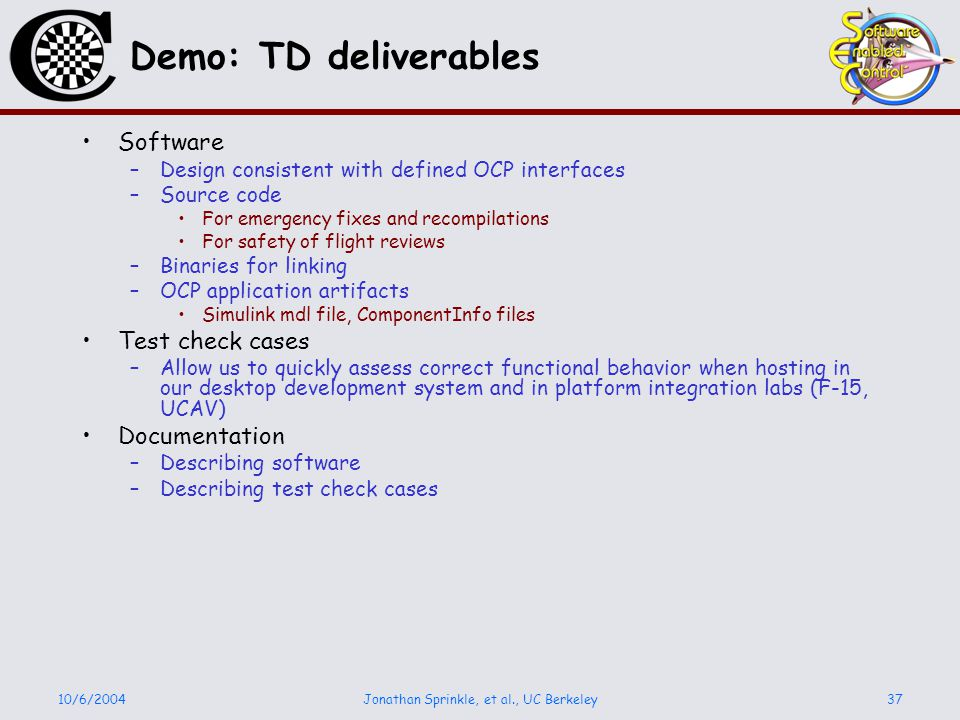 10/6/2004Jonathan Sprinkle, et al., UC Berkeley37 Demo: TD deliverables Software –Design consistent with defined OCP interfaces –Source code For emergency fixes and recompilations For safety of flight reviews –Binaries for linking –OCP application artifacts Simulink mdl file, ComponentInfo files Test check cases –Allow us to quickly assess correct functional behavior when hosting in our desktop development system and in platform integration labs (F-15, UCAV) Documentation –Describing software –Describing test check cases
