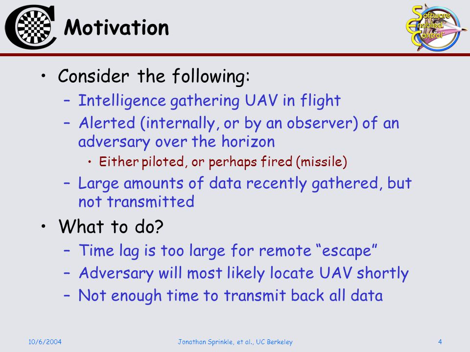 10/6/2004Jonathan Sprinkle, et al., UC Berkeley4 Motivation Consider the following: –Intelligence gathering UAV in flight –Alerted (internally, or by an observer) of an adversary over the horizon Either piloted, or perhaps fired (missile) –Large amounts of data recently gathered, but not transmitted What to do.