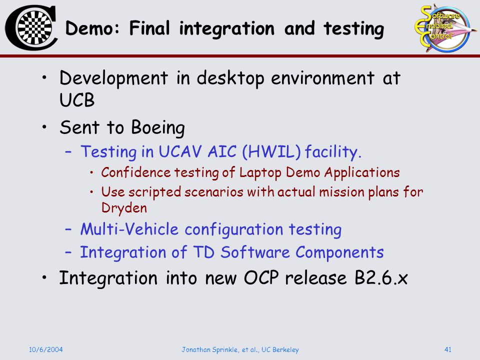 10/6/2004Jonathan Sprinkle, et al., UC Berkeley41 Demo: Final integration and testing Development in desktop environment at UCB Sent to Boeing –Testing in UCAV AIC (HWIL) facility.