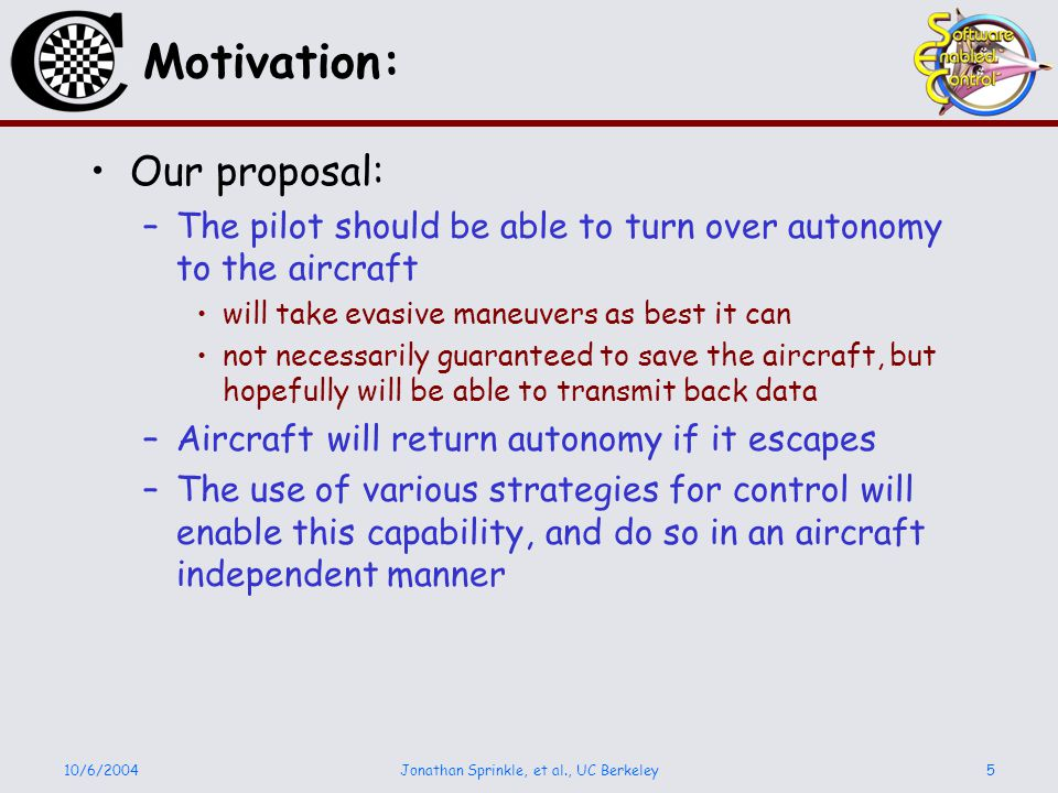 10/6/2004Jonathan Sprinkle, et al., UC Berkeley5 Motivation: Our proposal: –The pilot should be able to turn over autonomy to the aircraft will take evasive maneuvers as best it can not necessarily guaranteed to save the aircraft, but hopefully will be able to transmit back data –Aircraft will return autonomy if it escapes –The use of various strategies for control will enable this capability, and do so in an aircraft independent manner