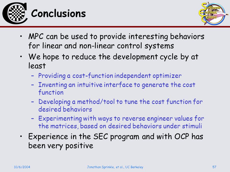 10/6/2004Jonathan Sprinkle, et al., UC Berkeley57 Conclusions MPC can be used to provide interesting behaviors for linear and non-linear control systems We hope to reduce the development cycle by at least –Providing a cost-function independent optimizer –Inventing an intuitive interface to generate the cost function –Developing a method/tool to tune the cost function for desired behaviors –Experimenting with ways to reverse engineer values for the matrices, based on desired behaviors under stimuli Experience in the SEC program and with OCP has been very positive