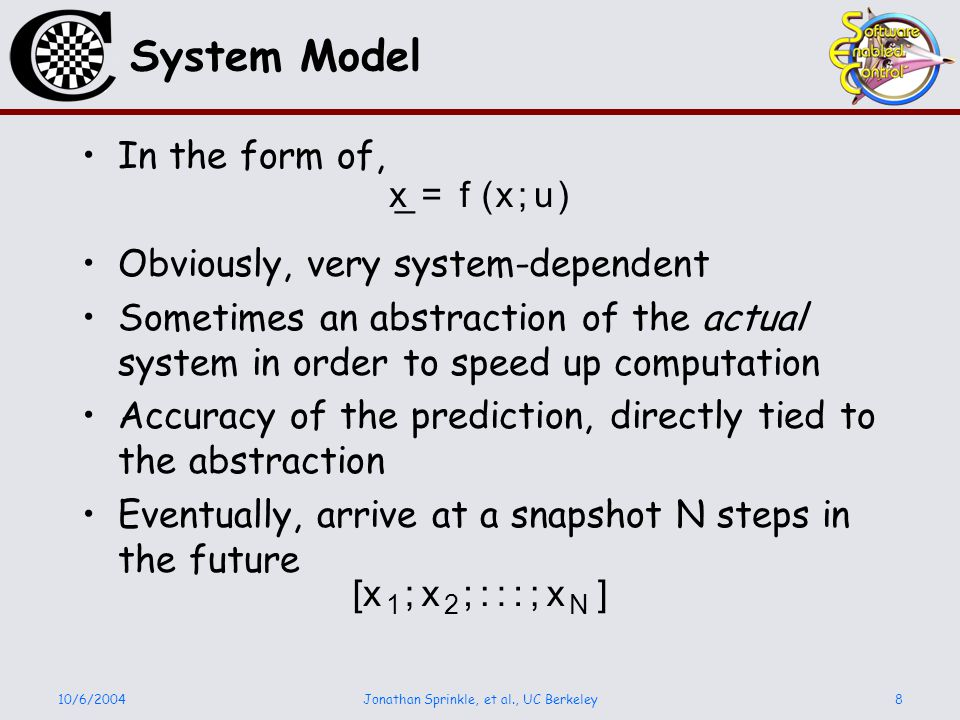 10/6/2004Jonathan Sprinkle, et al., UC Berkeley8 System Model In the form of, Obviously, very system-dependent Sometimes an abstraction of the actual system in order to speed up computation Accuracy of the prediction, directly tied to the abstraction Eventually, arrive at a snapshot N steps in the future [ x 1 ; x 2 ;:::; x N ] _ x = f ( x ; u )