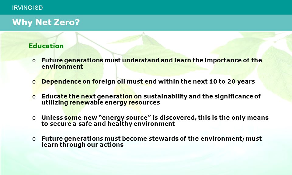 IRVING ISD Education oFuture generations must understand and learn the importance of the environment oDependence on foreign oil must end within the next 10 to 20 years oEducate the next generation on sustainability and the significance of utilizing renewable energy resources oUnless some new energy source is discovered, this is the only means to secure a safe and healthy environment oFuture generations must become stewards of the environment; must learn through our actions Why Net Zero
