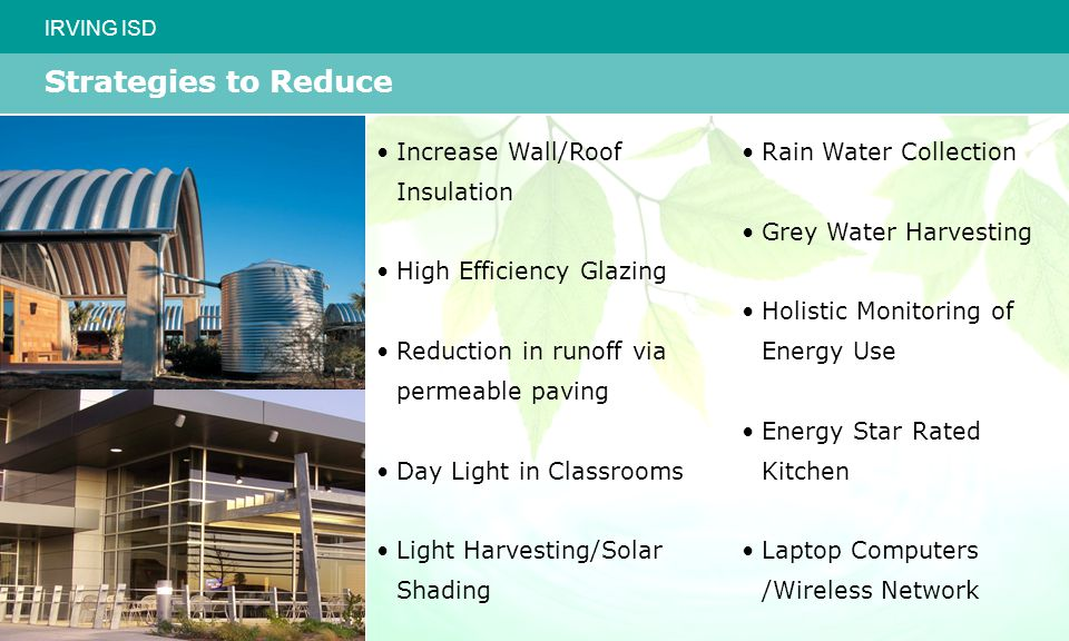 IRVING ISD Strategies to Reduce Increase Wall/Roof Insulation High Efficiency Glazing Reduction in runoff via permeable paving Day Light in Classrooms Light Harvesting/Solar Shading Rain Water Collection Grey Water Harvesting Holistic Monitoring of Energy Use Energy Star Rated Kitchen Laptop Computers /Wireless Network