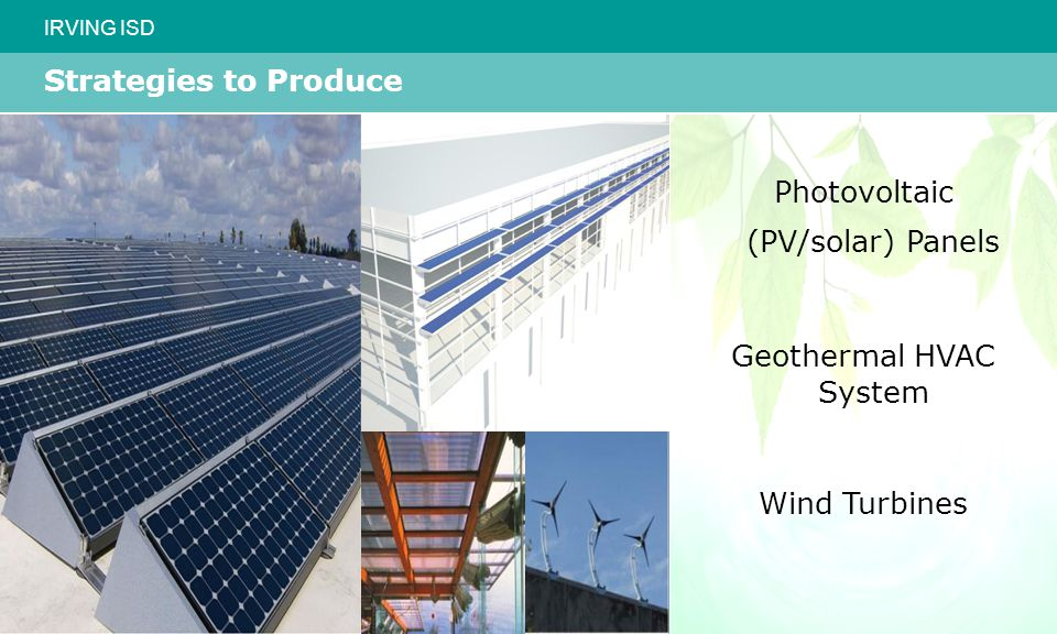 IRVING ISD Strategies to Produce Photovoltaic (PV/solar) Panels Geothermal HVAC System Wind Turbines
