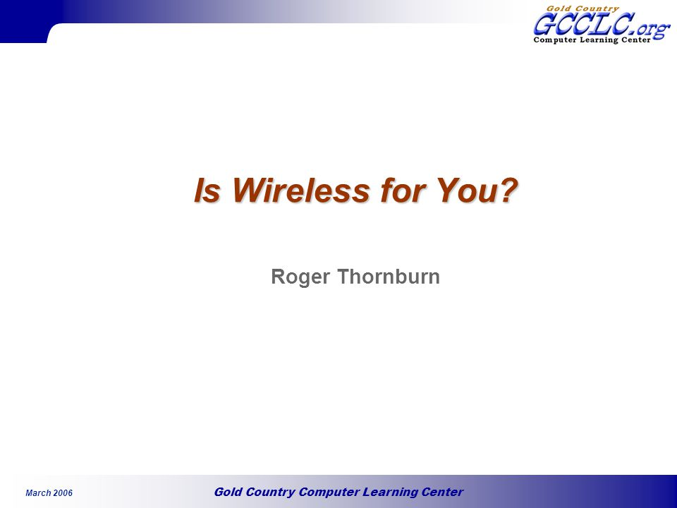 Gold Country Computer Learning Center March 2006 Is Wireless for You Roger Thornburn