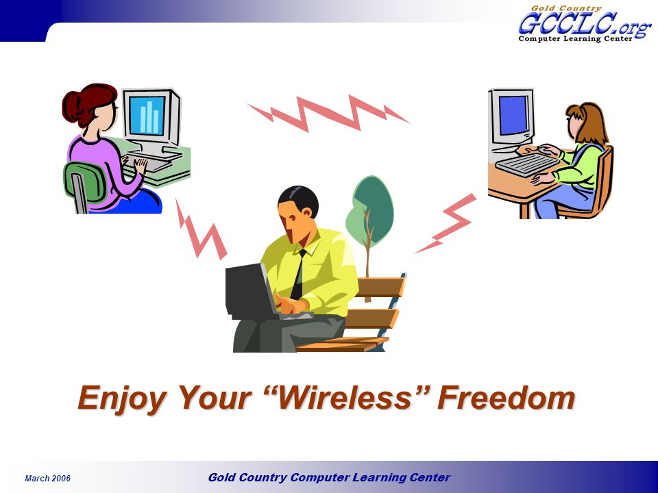 Gold Country Computer Learning Center March 2006 Enjoy Your Wireless Freedom