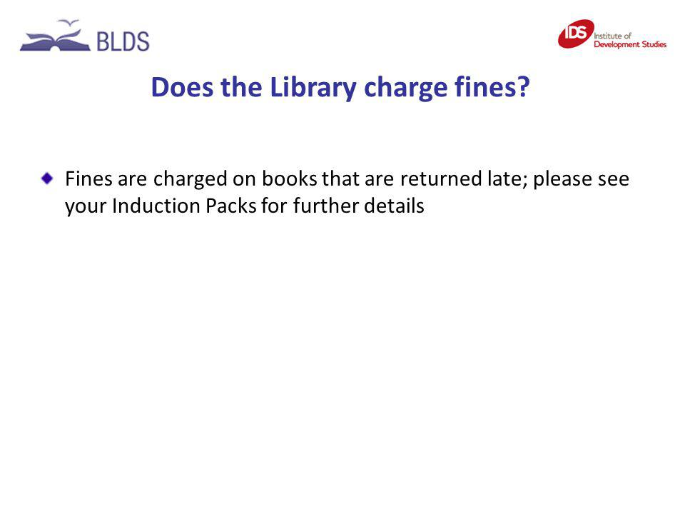 Does the Library charge fines? Fines are charged on books that are returned late; please see your Induction Packs for further details