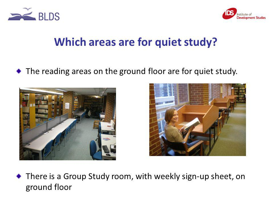 Which areas are for quiet study? The reading areas on the ground floor are for quiet study. There is a Group Study room, with weekly sign-up sheet, on
