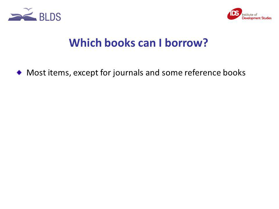 Which books can I borrow? Most items, except for journals and some reference books
