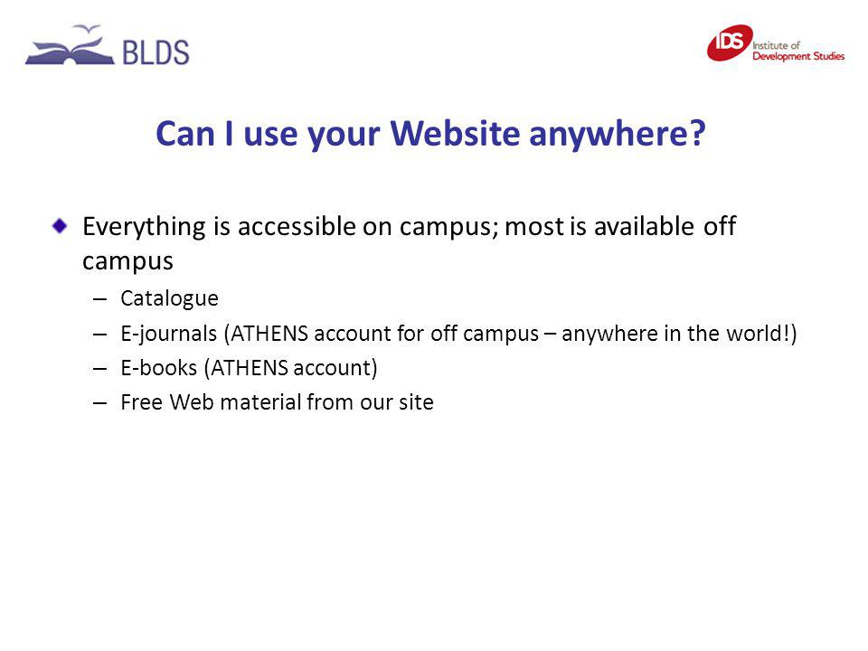Can I use your Website anywhere? Everything is accessible on campus; most is available off campus – Catalogue – E-journals (ATHENS account for off cam